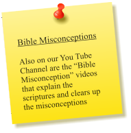 Bible Misconceptions  Also on our You Tube Channel are the �Bible Misconception� videos that explain the scriptures and clears up the misconceptions